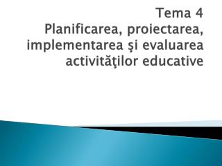Tema 4  Planificarea, proiectarea, implementarea  şi evaluarea  activităţilor educative