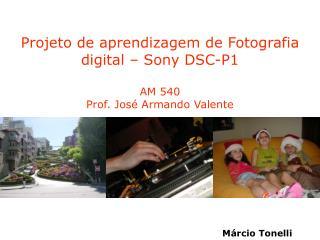 Projeto de aprendizagem de Fotografia digital – Sony DSC-P1 AM 540 Prof. José Armando Valente