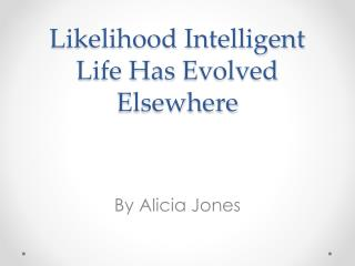 Likelihood Intelligent Life Has  E volved Elsewhere