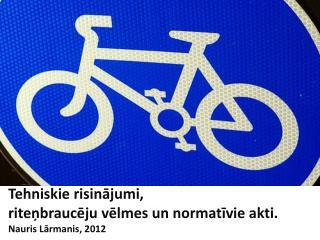 Tehniskie risinājumi,  riteņbraucēju vēlmes un normatīvie akti. Nauris  Lārmanis , 2012