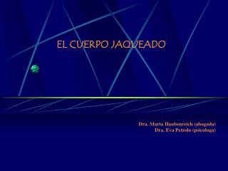 EL CUERPO JAQUEADO Dra. Marta Haubenreich (abogada) Dra. Eva Petrolo (psicologa)