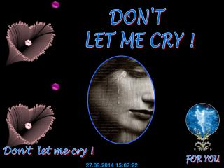 DON'T  LET ME CRY !
