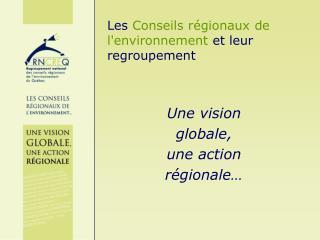 Les  Conseils régionaux de l'environnement  et leur regroupement Une vision  globale,  une action