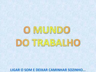 O MUNDO  DO TRABALHO