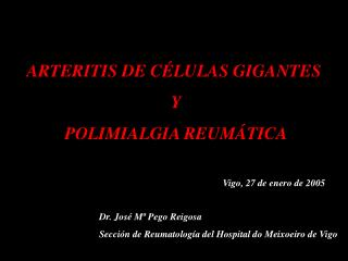 ARTERITIS DE C LULAS GIGANTES  Y  POLIMIALGIA REUM TICA                           Vigo, 27 de enero de 2005