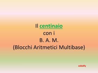 Il  centinaio  con i  B. A. M. (Blocchi Aritmetici  Multibase )