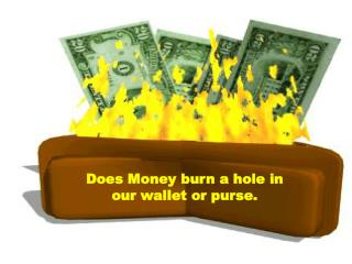 Does Money burn a hole in  our wallet or purse.