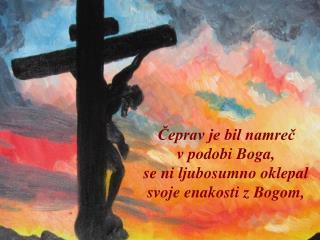 Čeprav je bil namreč  v podobi Boga,  se ni ljubosumno oklepal svoje enakosti z Bogom,