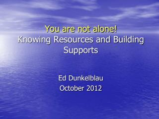 You are not alone! Knowing Resources and Building Supports