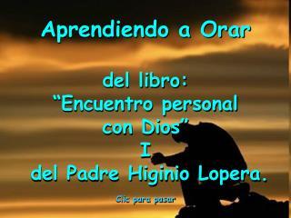 "Aprendiendo a Orar  del libro:  ""Encuentro personal  con Dios"" I  del Padre Higinio Lopera."
