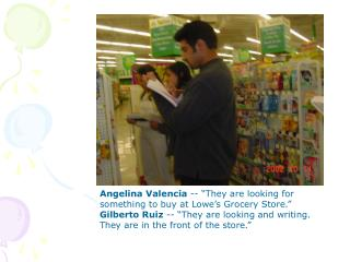 "Angelina Valencia  -- ""They are looking for something to buy at Lowe's Grocery Store."""