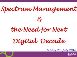 Spectrum Management   & the Need for Next Digital  Decade Friday 23, July 2010