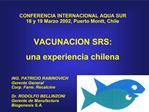 CONFERENCIA INTERNACIONAL AQUA SUR 18 y 19 Marzo 2002, Puerto Montt, Chile   VACUNACION SRS: una experiencia chilena  IN