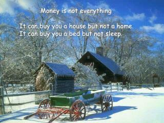 Money is not everything It can buy you a house but not a home.