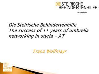 Die Steirische Behindertenhilfe The success of 11 years of umbrella networking in styria - AT