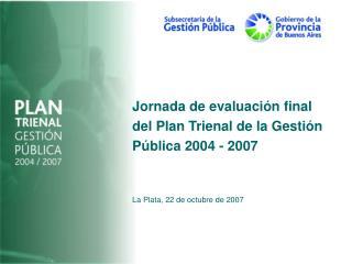 Jornada de evaluación final del Plan Trienal de la Gestión Pública 2004 - 2007