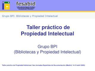 Taller práctico de Propiedad Intelectual Grupo BPI (Bibliotecas y Propiedad Intelectual)