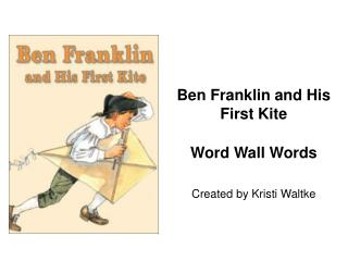 Ben Franklin and His First Kite Word Wall Words Created by Kristi Waltke