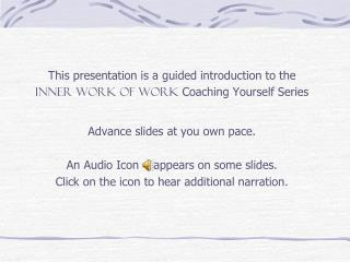 This presentation is a guided introduction to the  INNER WORK OF WORK  Coaching Yourself Series