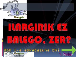 ILARGIRIK  EZ BALEGO, ZER?