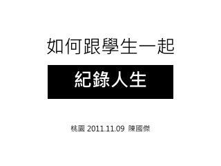 如何跟學生一起 紀錄人生 桃園  2011.11.09   陳國傑
