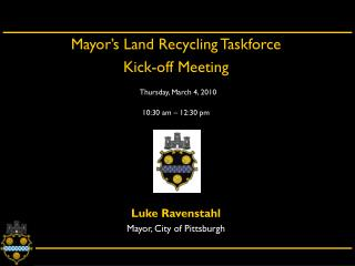 Mayor's Land Recycling Taskforce  Kick-off Meeting Thursday, March 4, 2010 10:30 am – 12:30 pm