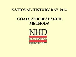 NATIONAL HISTORY DAY 2013 GOALS AND RESEARCH METHODS