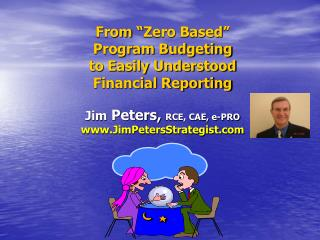 From  Zero Based   Program Budgeting to Easily Understood  Financial Reporting  Jim Peters, RCE, CAE, e-PRO JimPetersStr