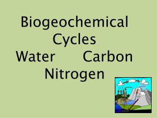 Biogeochemical Cycles Water      Carbon Nitrogen