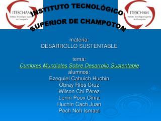 Materia: DESARROLLO SUSTENTABLE  tema: Cumbres Mundiales Sobre Desarrollo Sustentable  alumnos: Ezequiel Cahuich Huchin