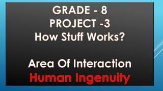 GRADE -  8 PROJECT -3 How Stuff Works? Area Of Interaction Human Ingenuity