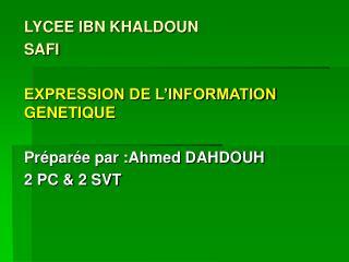 LYCEE IBN KHALDOUN  SAFI EXPRESSION DE L'INFORMATION GENETIQUE Préparée par :Ahmed DAHDOUH