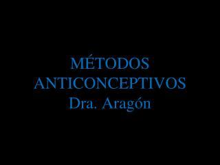 MÉTODOS ANTICONCEPTIVOS Dra. Aragón