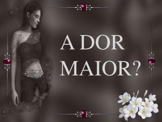 A DOR MAIOR?