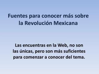 Fuentes para conocer más sobre la Revolución Mexicana