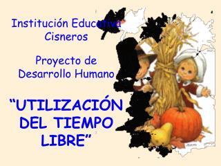 """Institución Educativa Cisneros Proyecto de Desarrollo Humano """"UTILIZACIÓN DEL TIEMPO LIBRE"""""""