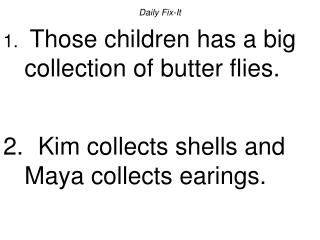 Daily Fix-It  Those children has a big collection of butter flies.    Kim collects shells and Maya collects earings.
