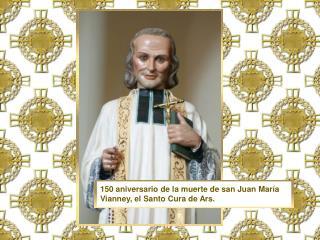 150 aniversario de la muerte de san Juan María Vianney, el Santo Cura de Ars.