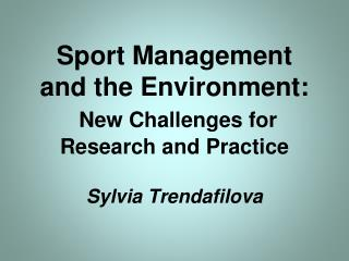 Sport Management and the Environment:  New Challenges for Research and Practice  Sylvia Trendafilova