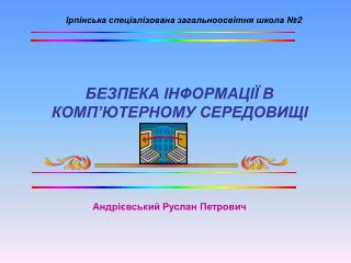 БЕЗПЕКА ІНФОРМАЦІЇ В КОМП'ЮТЕРНОМУ СЕРЕДОВИЩІ