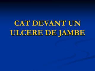 CAT DEVANT UN ULCERE DE JAMBE
