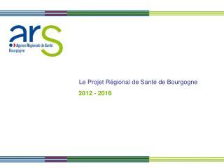 Le Projet Régional de Santé de Bourgogne  2012 - 2016