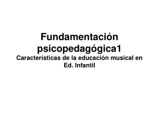Fundamentaci n psicopedag gica1 Caracter sticas de la educaci n musical en Ed. Infantil