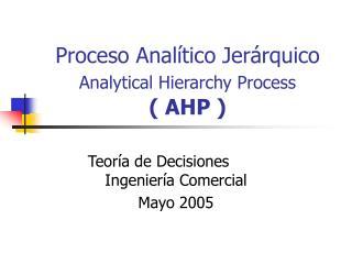 Proceso Analítico Jerárquico Analytical Hierarchy Process ( AHP )