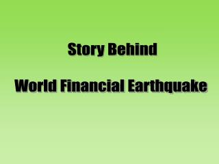 Story Behind  World Financial Earthquake