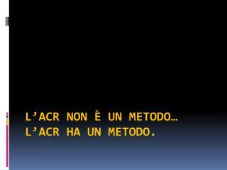 L'ACR non è un  metodo…  L'ACR ha un metodo.
