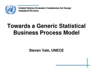 Towards a Generic Statistical Business Process Model Steven Vale, UNECE