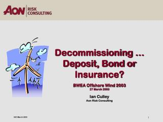 Decommissioning … Deposit, Bond or Insurance? BWEA Offshore Wind 2003  27 March 2003 Ian Culley