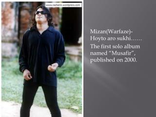 "Mizan ( Warfaze )- Hoyto aro sukhi …… 	The first solo album named "" Musafir "", published on 2000."