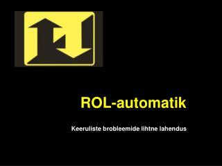 ROL-automatik Keeruliste brobleemide lihtne lahendus